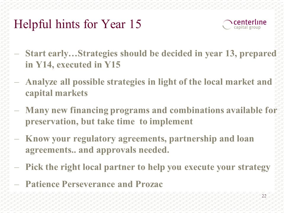 22 Helpful hints for Year 15 –Start early…Strategies should be decided in year 13, prepared in Y14, executed in Y15 –Analyze all possible strategies in light of the local market and capital markets –Many new financing programs and combinations available for preservation, but take time to implement –Know your regulatory agreements, partnership and loan agreements..