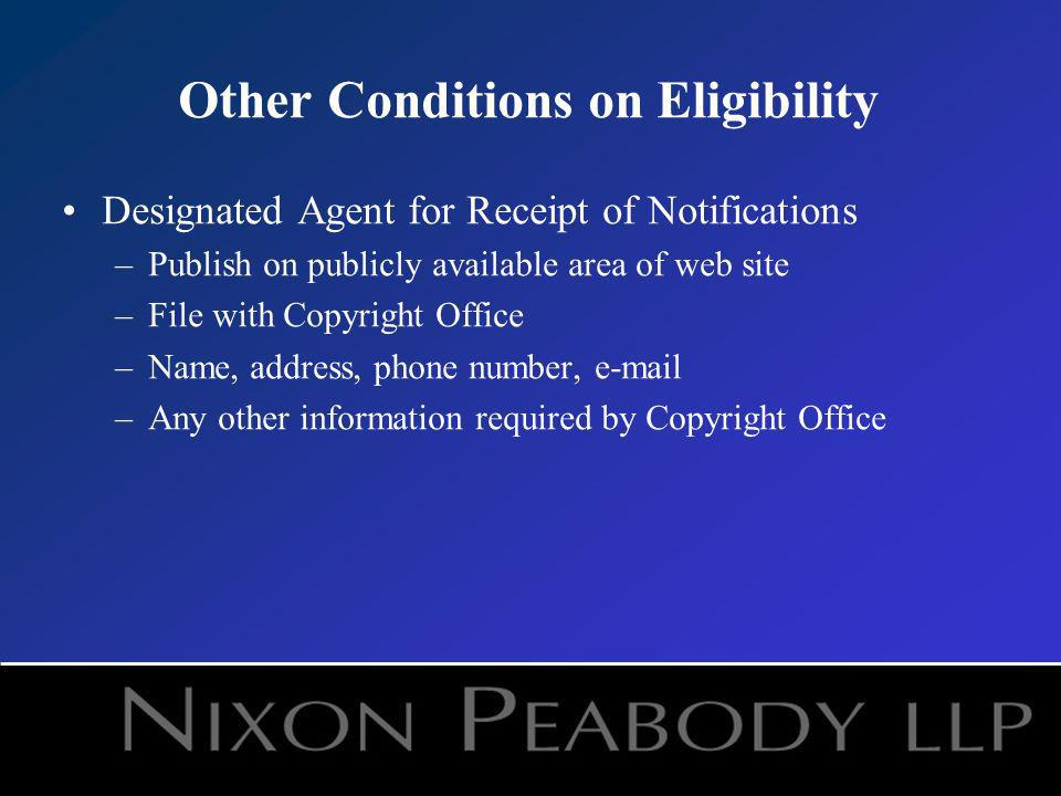 Other Conditions on Eligibility Designated Agent for Receipt of Notifications –Publish on publicly available area of web site –File with Copyright Office –Name, address, phone number,  –Any other information required by Copyright Office