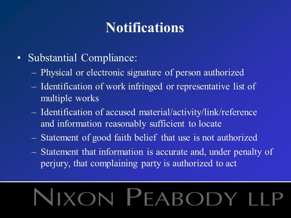 Notifications Substantial Compliance: –Physical or electronic signature of person authorized –Identification of work infringed or representative list of multiple works –Identification of accused material/activity/link/reference and information reasonably sufficient to locate –Statement of good faith belief that use is not authorized –Statement that information is accurate and, under penalty of perjury, that complaining party is authorized to act