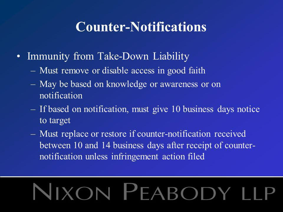 Counter-Notifications Immunity from Take-Down Liability –Must remove or disable access in good faith –May be based on knowledge or awareness or on notification –If based on notification, must give 10 business days notice to target –Must replace or restore if counter-notification received between 10 and 14 business days after receipt of counter- notification unless infringement action filed