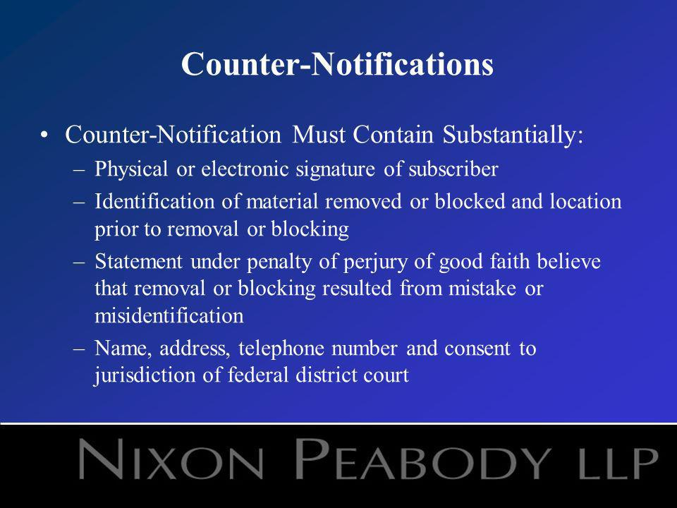 Counter-Notifications Counter-Notification Must Contain Substantially: –Physical or electronic signature of subscriber –Identification of material removed or blocked and location prior to removal or blocking –Statement under penalty of perjury of good faith believe that removal or blocking resulted from mistake or misidentification –Name, address, telephone number and consent to jurisdiction of federal district court