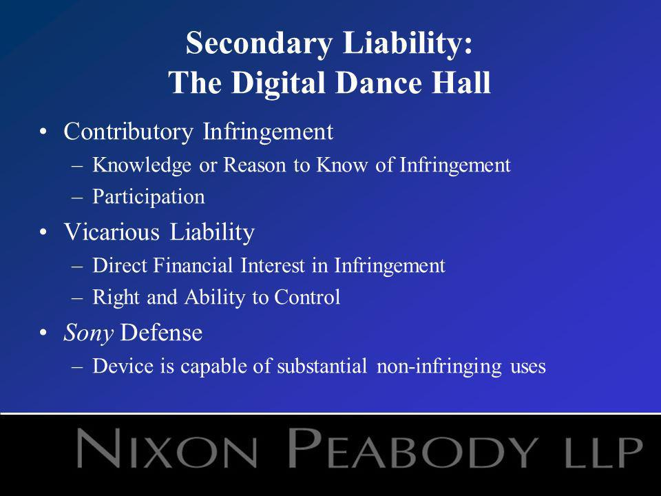 Secondary Liability: The Digital Dance Hall Contributory Infringement –Knowledge or Reason to Know of Infringement –Participation Vicarious Liability –Direct Financial Interest in Infringement –Right and Ability to Control Sony Defense –Device is capable of substantial non-infringing uses