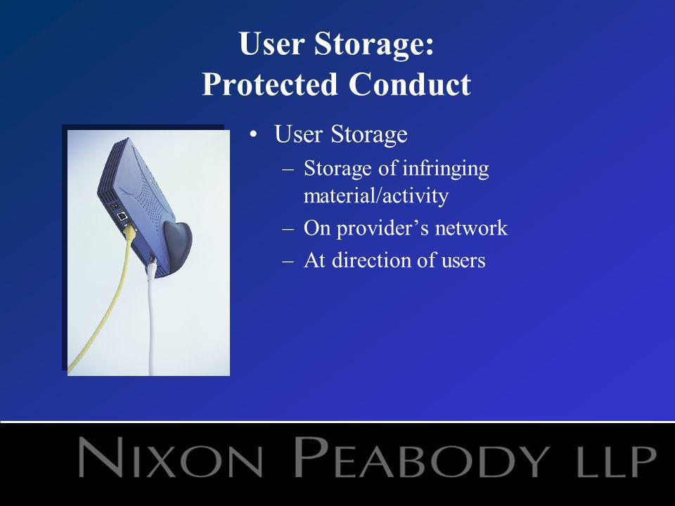 User Storage: Protected Conduct User Storage –Storage of infringing material/activity –On providers network –At direction of users