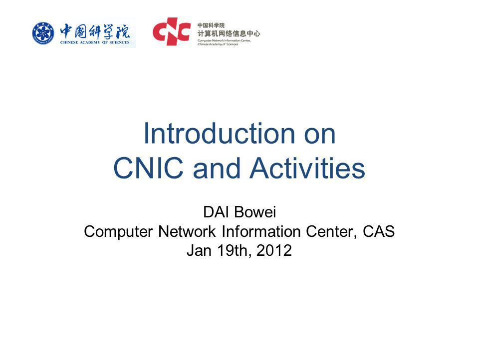 Introduction on CNIC and Activities DAI Bowei Computer Network Information Center, CAS Jan 19th, 2012