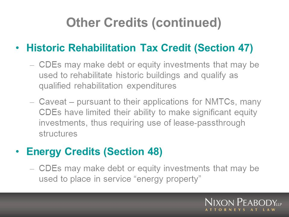 Other Credits (continued) Historic Rehabilitation Tax Credit (Section 47) – CDEs may make debt or equity investments that may be used to rehabilitate