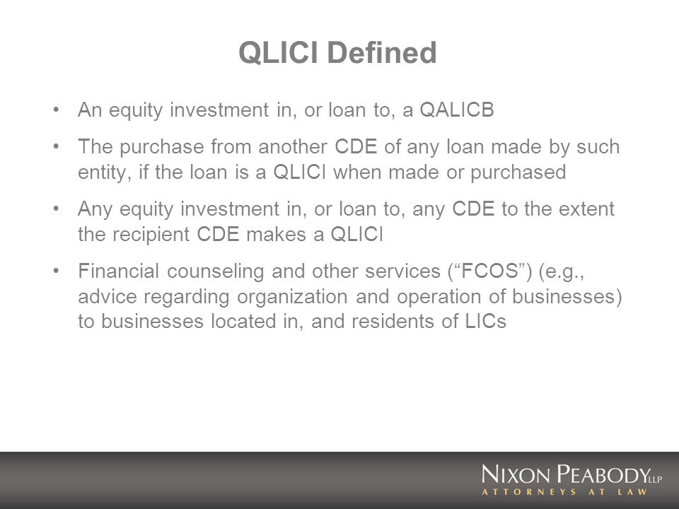 Use of QEI Proceeds Substantially all (85%) of each QEI must be invested in QLICIs within one year of the QEI QEI proceeds must remain invested throughout the 7-year credit period Reinvestment requirement – Years 1-6: Periodic loan repayments may be aggregated for up to 2 years before reinvestment is required Other returns OF capital must be reinvested within one year – No reinvestment required in year 7