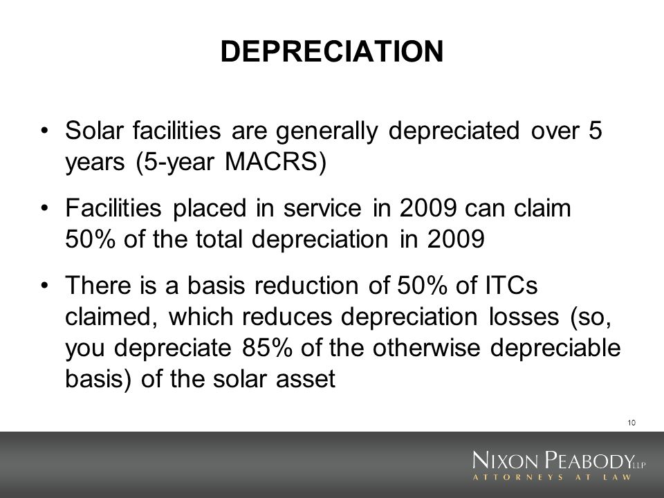10 DEPRECIATION Solar facilities are generally depreciated over 5 years (5-year MACRS) Facilities placed in service in 2009 can claim 50% of the total