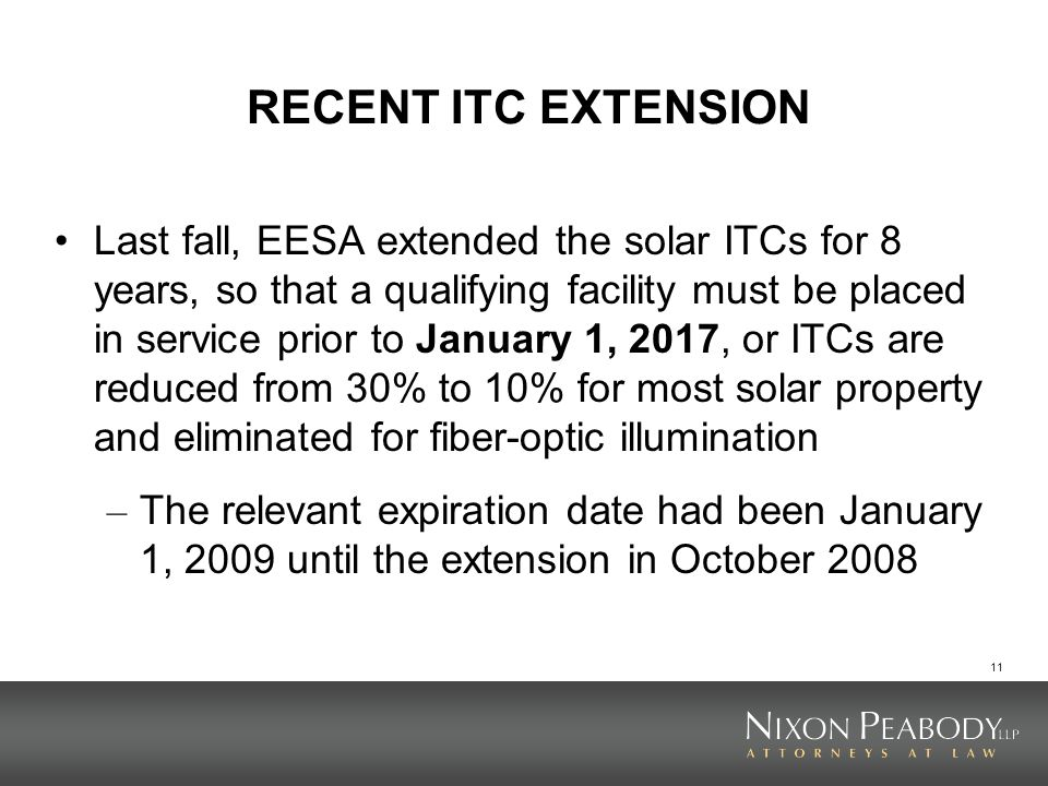 11 RECENT ITC EXTENSION Last fall, EESA extended the solar ITCs for 8 years, so that a qualifying facility must be placed in service prior to January