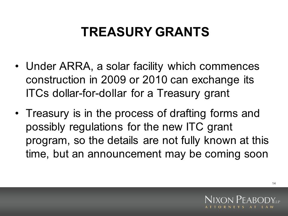 14 TREASURY GRANTS Under ARRA, a solar facility which commences construction in 2009 or 2010 can exchange its ITCs dollar-for-dollar for a Treasury gr