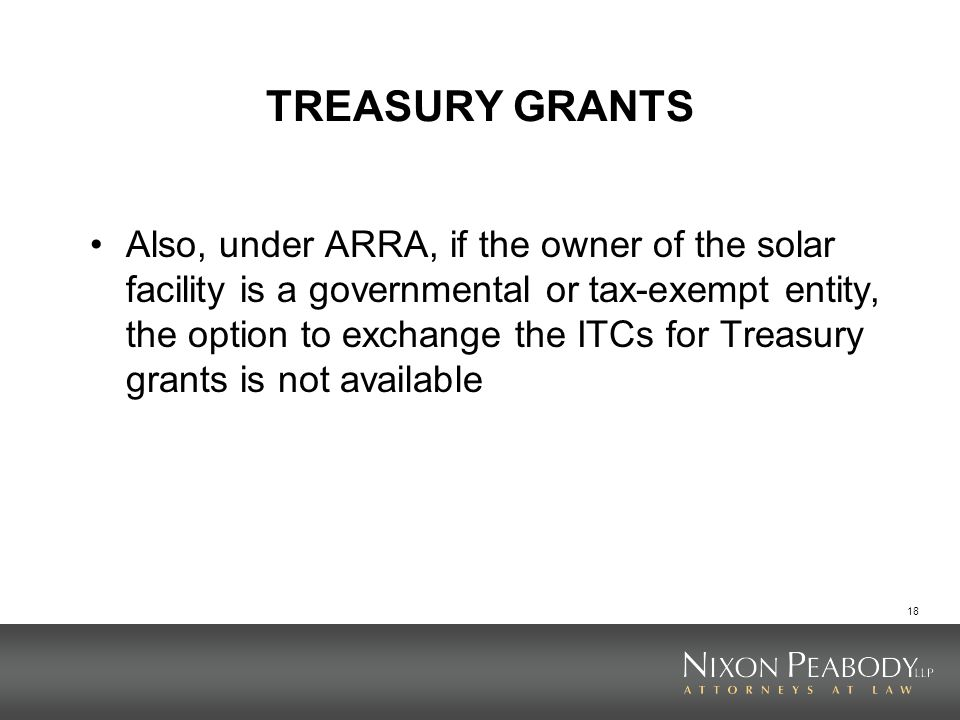 18 TREASURY GRANTS Also, under ARRA, if the owner of the solar facility is a governmental or tax-exempt entity, the option to exchange the ITCs for Tr