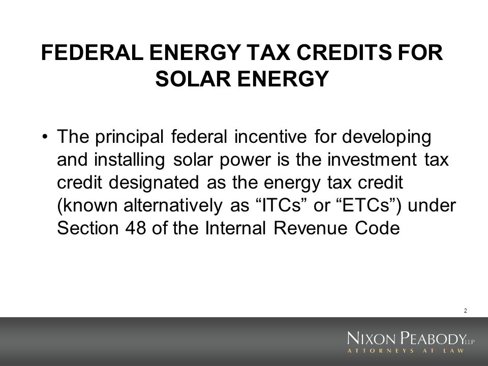 2 FEDERAL ENERGY TAX CREDITS FOR SOLAR ENERGY The principal federal incentive for developing and installing solar power is the investment tax credit d