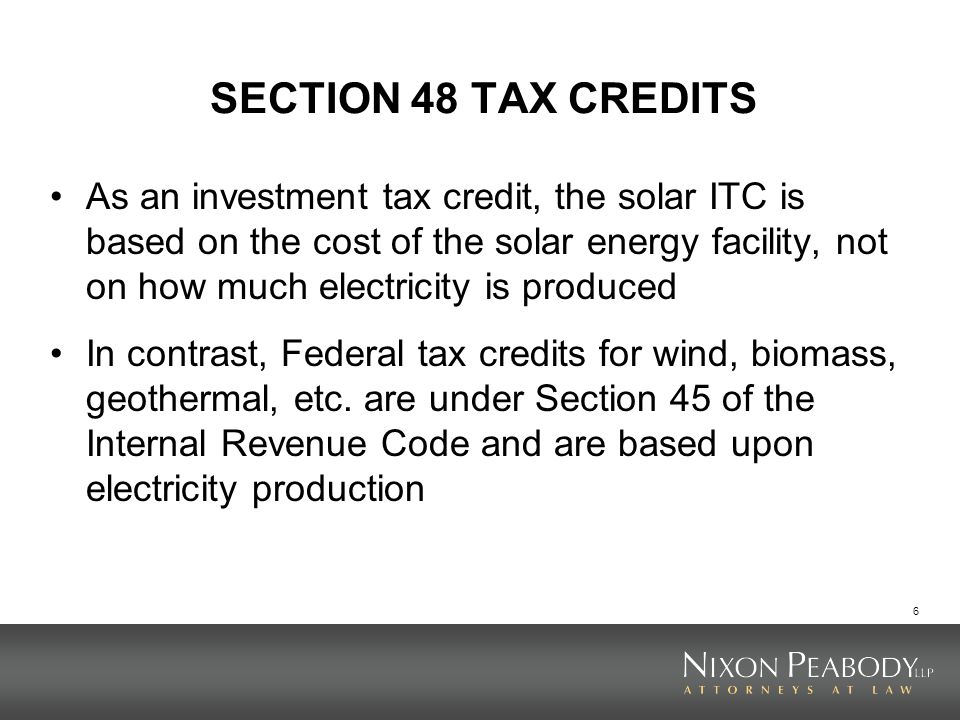 7 SECTION 48 TAX CREDITS The solar ITC is generally 30% of the cost of the facility (which it is generally believed does not include ancillary aspects like transmission lines and substations, but can include a reasonable development fee) The ITC is generally claimed in full at the time the solar facility is placed in service An ITC is a dollar-for-dollar reduction in federal income tax liability