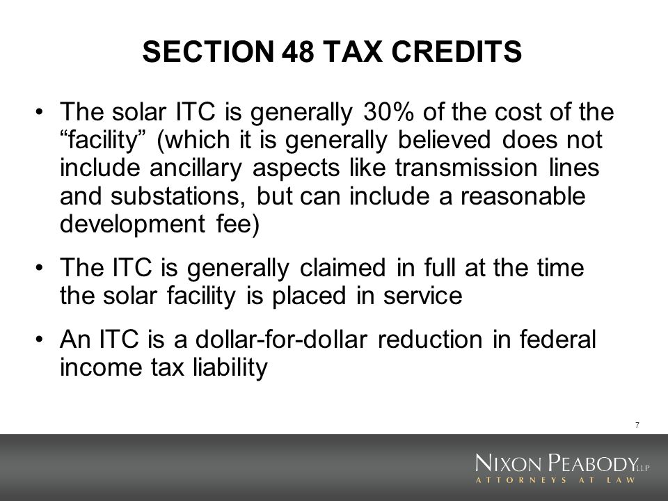 8 SECTION 48 TAX CREDITS ITCs are generally claimed by the owner of the solar facility If the ownership entity includes more than one member or partner, the ITCs are shared as profits are shared by the members or partners Recapture possible for 5 years (the ITC vests 20% per year)