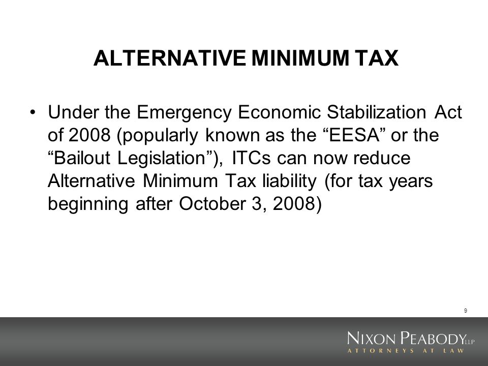 9 ALTERNATIVE MINIMUM TAX Under the Emergency Economic Stabilization Act of 2008 (popularly known as the EESA or the Bailout Legislation), ITCs can no