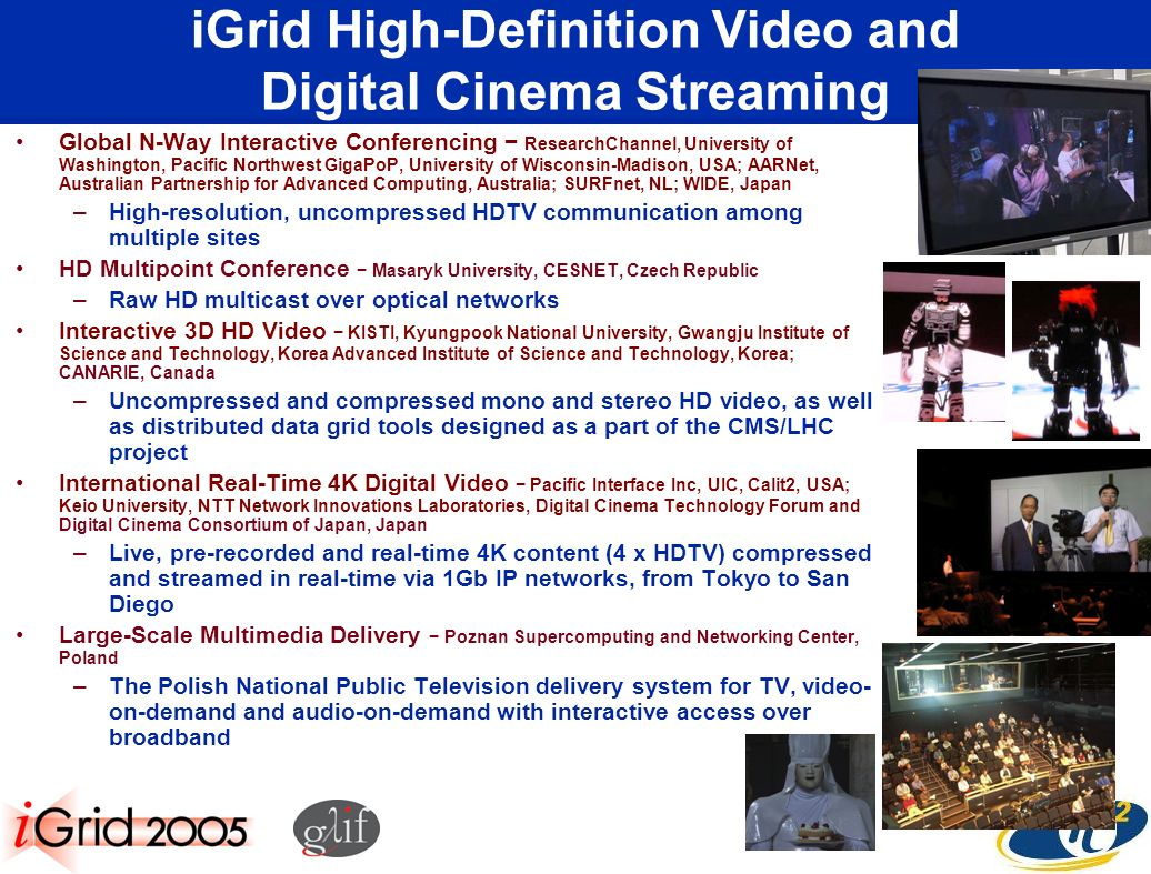 iGrid High-Definition Video and Digital Cinema Streaming Global N-Way Interactive Conferencing ResearchChannel, University of Washington, Pacific Northwest GigaPoP, University of Wisconsin-Madison, USA; AARNet, Australian Partnership for Advanced Computing, Australia; SURFnet, NL; WIDE, Japan –High-resolution, uncompressed HDTV communication among multiple sites HD Multipoint Conference Masaryk University, CESNET, Czech Republic –Raw HD multicast over optical networks Interactive 3D HD Video KISTI, Kyungpook National University, Gwangju Institute of Science and Technology, Korea Advanced Institute of Science and Technology, Korea; CANARIE, Canada –Uncompressed and compressed mono and stereo HD video, as well as distributed data grid tools designed as a part of the CMS/LHC project International Real-Time 4K Digital Video Pacific Interface Inc, UIC, Calit2, USA; Keio University, NTT Network Innovations Laboratories, Digital Cinema Technology Forum and Digital Cinema Consortium of Japan, Japan –Live, pre-recorded and real-time 4K content (4 x HDTV) compressed and streamed in real-time via 1Gb IP networks, from Tokyo to San Diego Large-Scale Multimedia Delivery Poznan Supercomputing and Networking Center, Poland –The Polish National Public Television delivery system for TV, video- on-demand and audio-on-demand with interactive access over broadband