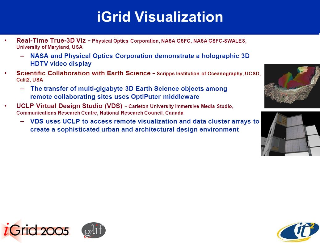 iGrid Visualization Real-Time True-3D Viz Physical Optics Corporation, NASA GSFC, NASA GSFC-SWALES, University of Maryland, USA –NASA and Physical Optics Corporation demonstrate a holographic 3D HDTV video display Scientific Collaboration with Earth Science Scripps Institution of Oceanography, UCSD, Calit2, USA –The transfer of multi-gigabyte 3D Earth Science objects among remote collaborating sites uses OptIPuter middleware UCLP Virtual Design Studio (VDS) Carleton University Immersive Media Studio, Communications Research Centre, National Research Council, Canada –VDS uses UCLP to access remote visualization and data cluster arrays to create a sophisticated urban and architectural design environment
