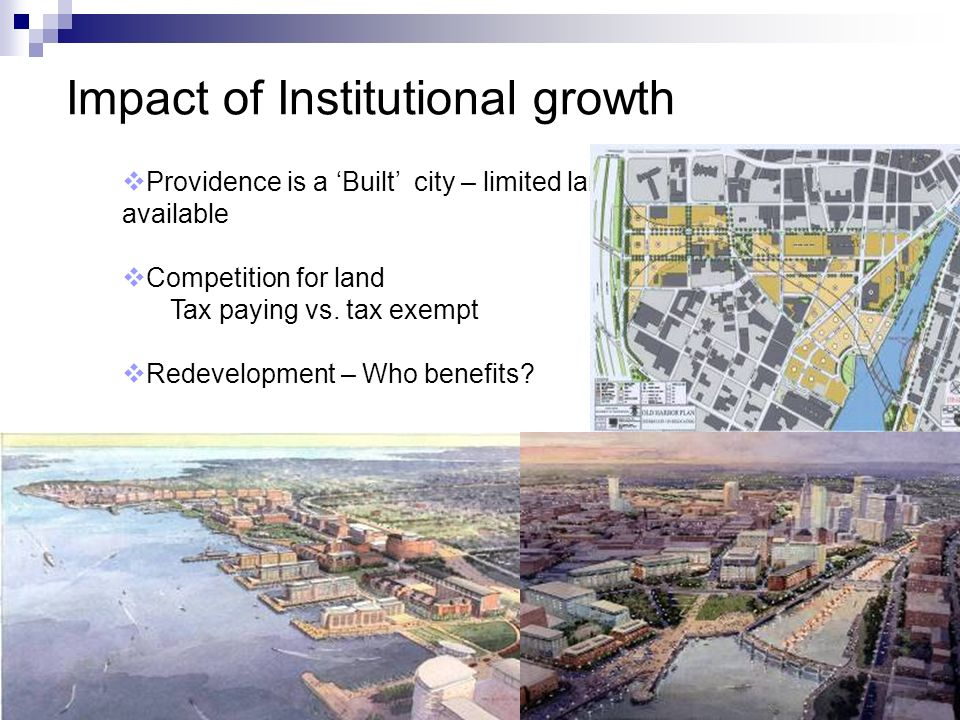 6 Impact of Institutional growth Providence is a Built city – limited land available Competition for land Tax paying vs. tax exempt Redevelopment – Wh