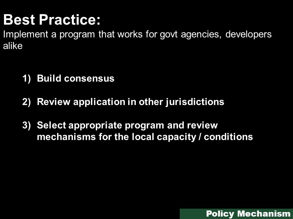 Best Practice: Implement a program that works for govt agencies, developers alike 1)Build consensus 2)Review application in other jurisdictions 3)Select appropriate program and review mechanisms for the local capacity / conditions Policy Mechanism