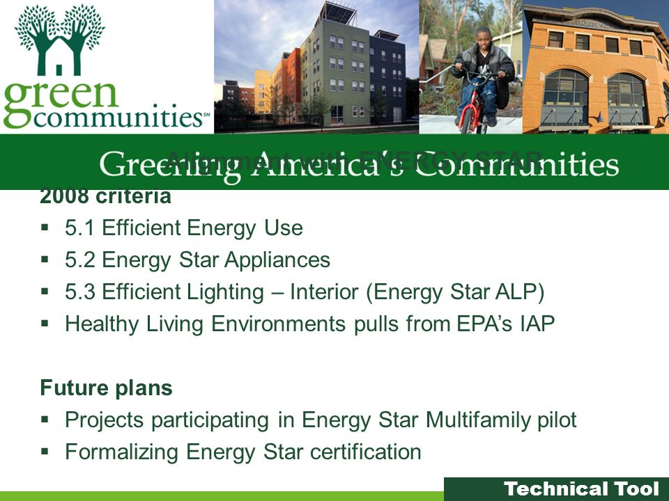 Alignment with ENERGY STAR 2008 criteria 5.1 Efficient Energy Use 5.2 Energy Star Appliances 5.3 Efficient Lighting – Interior (Energy Star ALP) Healthy Living Environments pulls from EPAs IAP Future plans Projects participating in Energy Star Multifamily pilot Formalizing Energy Star certification Technical Tool