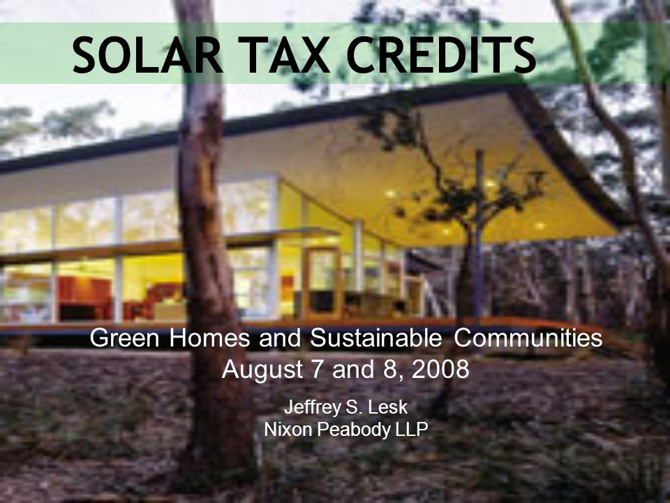 SOLAR TAX CREDITS Green Homes and Sustainable Communities August 7 and 8, 2008 Jeffrey S. Lesk Nixon Peabody LLP