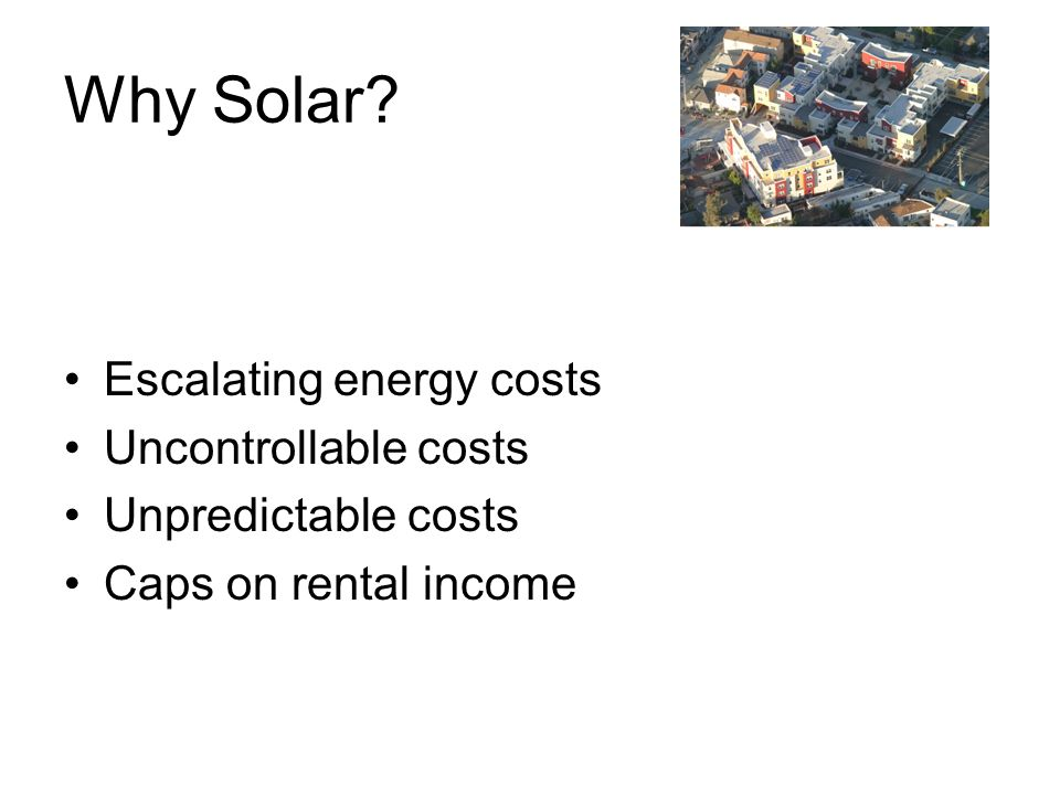 Why Solar Escalating energy costs Uncontrollable costs Unpredictable costs Caps on rental income