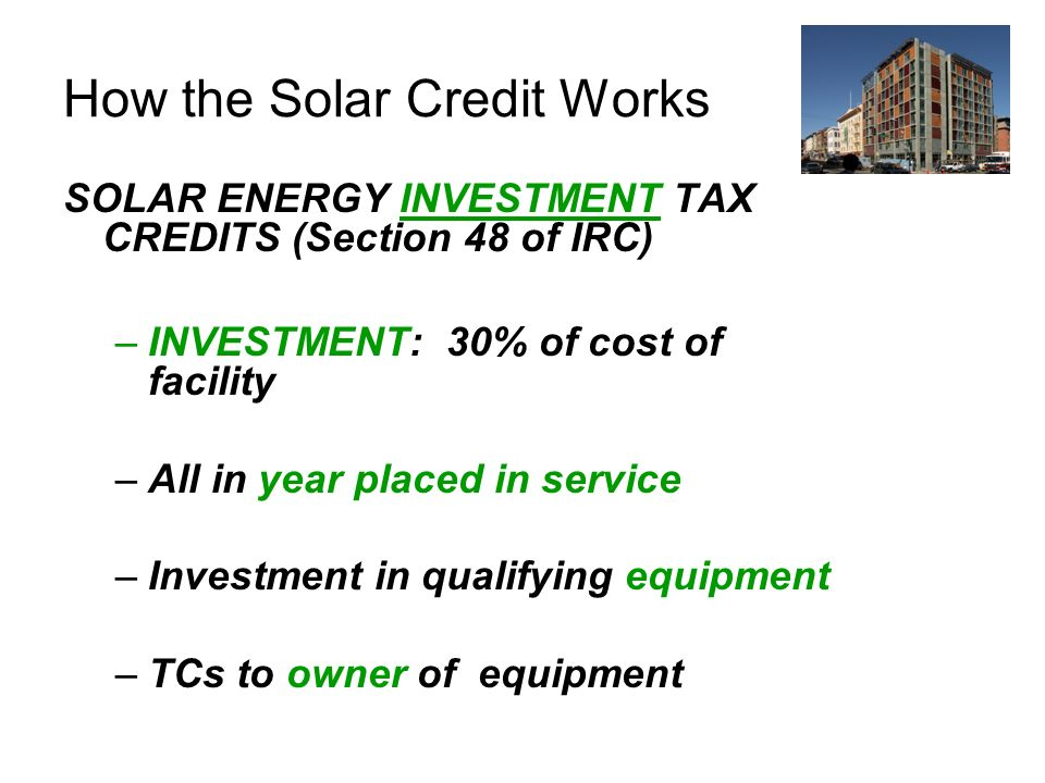 How the Solar Credit Works SOLAR ENERGY INVESTMENT TAX CREDITS (Section 48 of IRC) –INVESTMENT: 30% of cost of facility –All in year placed in service –Investment in qualifying equipment –TCs to owner of equipment