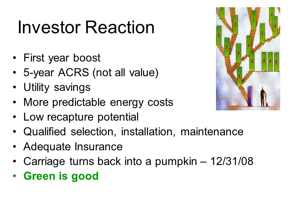 Investor Reaction First year boost 5-year ACRS (not all value) Utility savings More predictable energy costs Low recapture potential Qualified selection, installation, maintenance Adequate Insurance Carriage turns back into a pumpkin – 12/31/08 Green is good