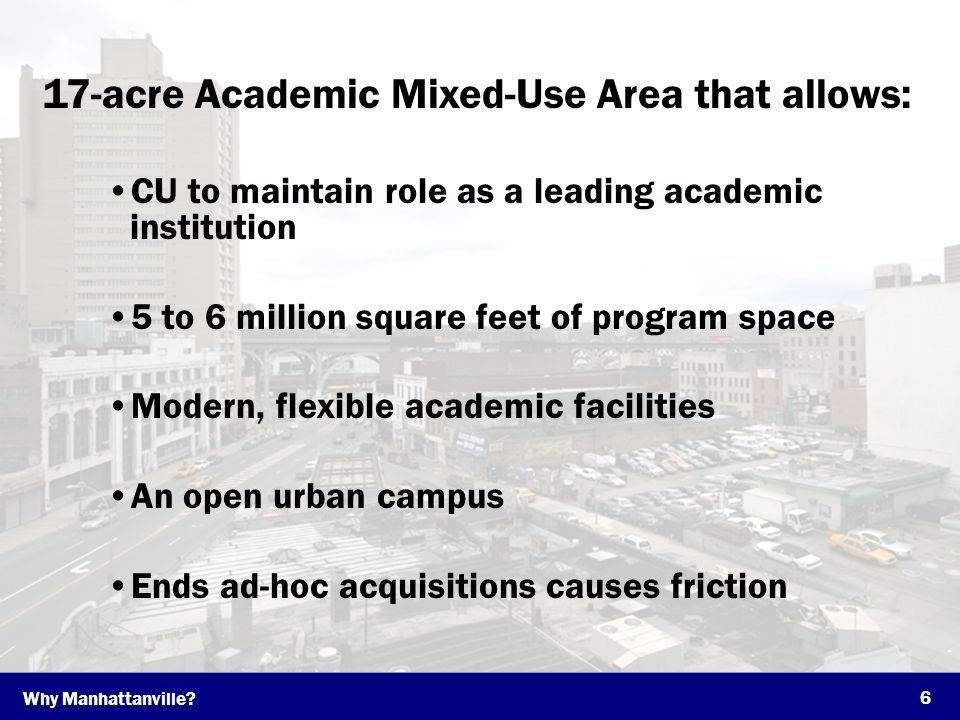 17-acre Academic Mixed-Use Area that allows: CU to maintain role as a leading academic institution 5 to 6 million square feet of program space Modern, flexible academic facilities An open urban campus Ends ad-hoc acquisitions causes friction 6 Why Manhattanville