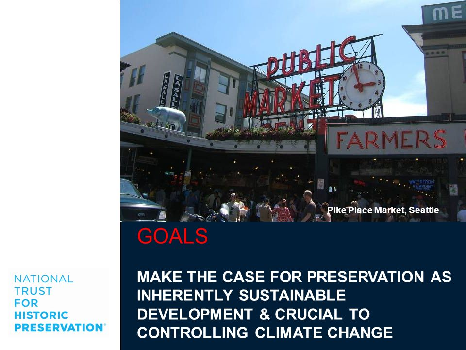 GOALS MAKE THE CASE FOR PRESERVATION AS INHERENTLY SUSTAINABLE DEVELOPMENT & CRUCIAL TO CONTROLLING CLIMATE CHANGE Pike Place Market, Seattle