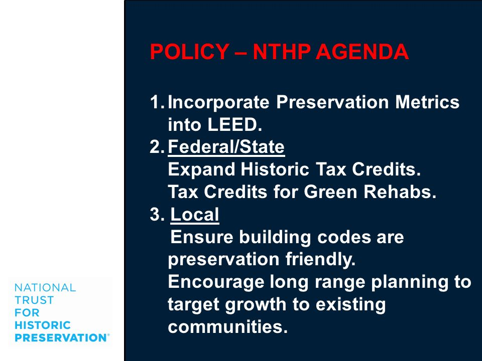 POLICY – NTHP AGENDA 1.Incorporate Preservation Metrics into LEED. 2.Federal/State Expand Historic Tax Credits. Tax Credits for Green Rehabs. 3. Local