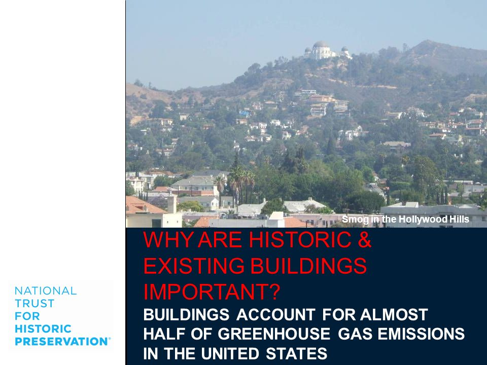 WHY ARE HISTORIC & EXISTING BUILDINGS IMPORTANT? BUILDINGS ACCOUNT FOR ALMOST HALF OF GREENHOUSE GAS EMISSIONS IN THE UNITED STATES Smog in the Hollyw
