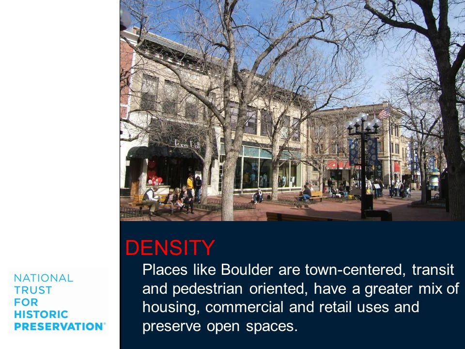 DENSITY Places like Boulder are town-centered, transit and pedestrian oriented, have a greater mix of housing, commercial and retail uses and preserve
