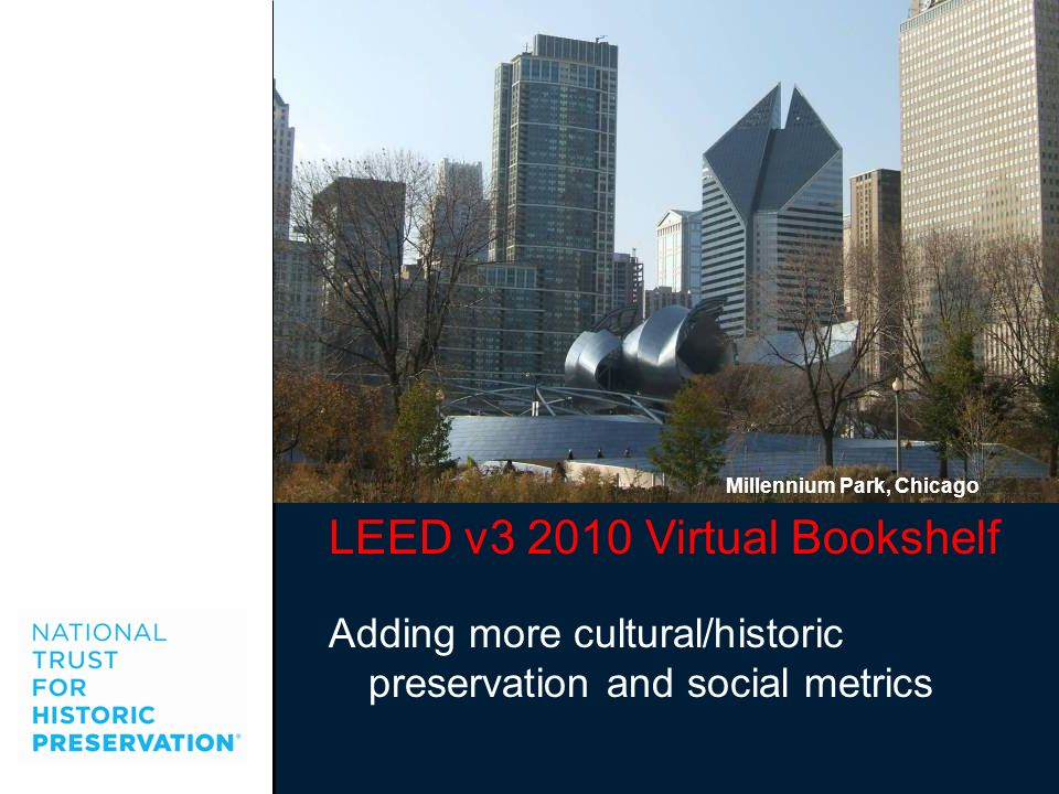 LEED v3 2010 Virtual Bookshelf Adding more cultural/historic preservation and social metrics Millennium Park, Chicago