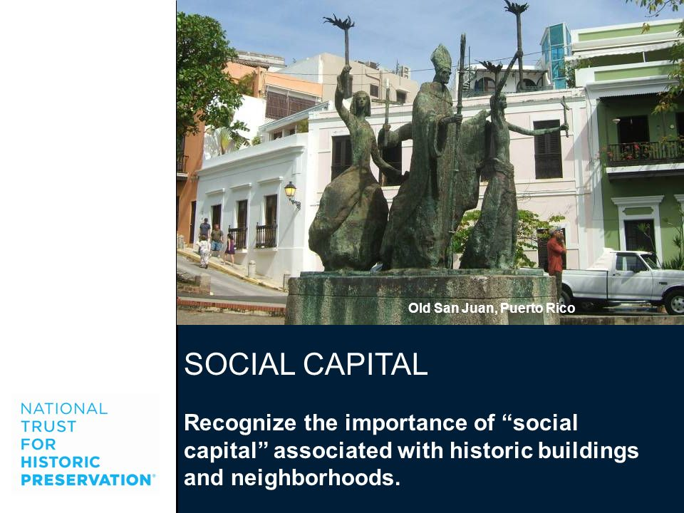 SOCIAL CAPITAL Recognize the importance of social capital associated with historic buildings and neighborhoods. Old San Juan, Puerto Rico