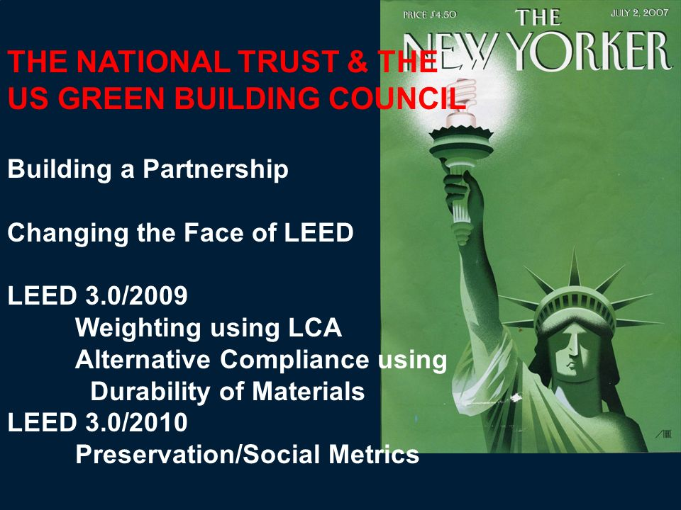 THE NATIONAL TRUST & THE US GREEN BUILDING COUNCIL Building a Partnership Changing the Face of LEED LEED 3.0/2009 Weighting using LCA Alternative Comp