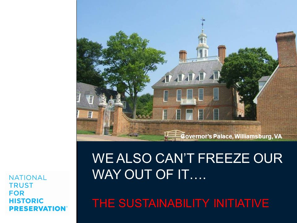 WE ALSO CANT FREEZE OUR WAY OUT OF IT…. THE SUSTAINABILITY INITIATIVE Governors Palace, Williamsburg, VA