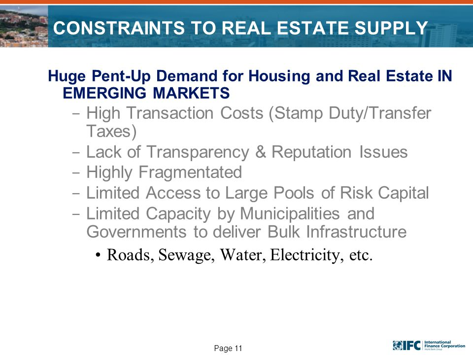 Page 11 CONSTRAINTS TO REAL ESTATE SUPPLY Huge Pent-Up Demand for Housing and Real Estate IN EMERGING MARKETS ­ High Transaction Costs (Stamp Duty/Transfer Taxes) ­ Lack of Transparency & Reputation Issues ­ Highly Fragmentated ­ Limited Access to Large Pools of Risk Capital ­ Limited Capacity by Municipalities and Governments to deliver Bulk Infrastructure Roads, Sewage, Water, Electricity, etc.