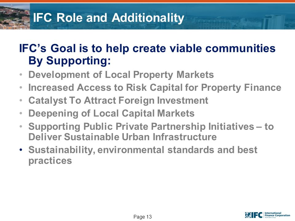 Page 13 IFC Role and Additionality IFCs Goal is to help create viable communities By Supporting: Development of Local Property Markets Increased Access to Risk Capital for Property Finance Catalyst To Attract Foreign Investment Deepening of Local Capital Markets Supporting Public Private Partnership Initiatives – to Deliver Sustainable Urban Infrastructure Sustainability, environmental standards and best practices