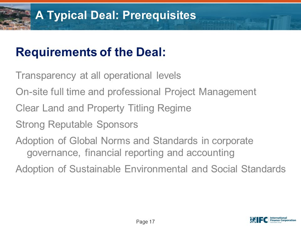 Page 17 A Typical Deal: Prerequisites Requirements of the Deal: Transparency at all operational levels On-site full time and professional Project Mana
