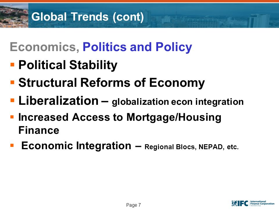 Page 7 Global Trends (cont) Economics, Politics and Policy Political Stability Structural Reforms of Economy Liberalization – globalization econ integration Increased Access to Mortgage/Housing Finance Economic Integration – Regional Blocs, NEPAD, etc.