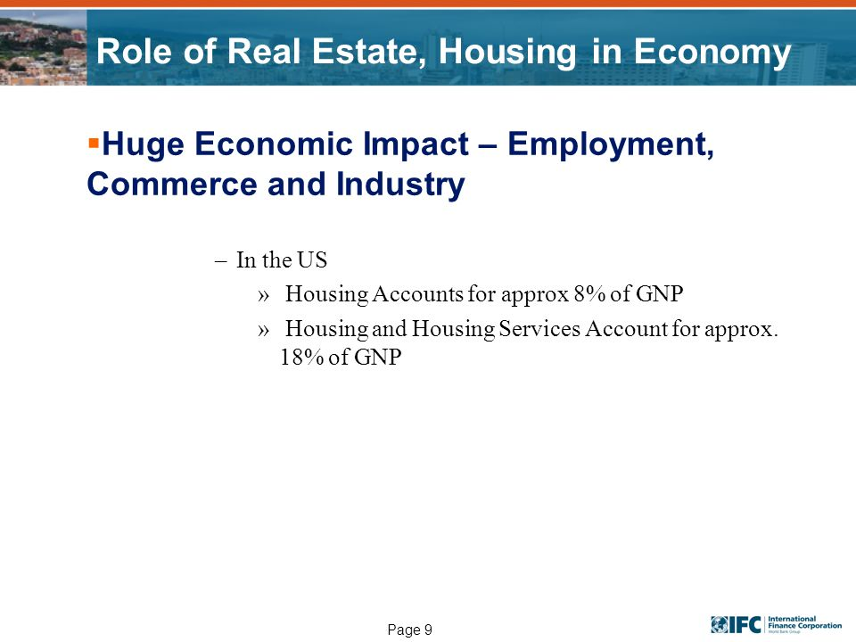 Page 9 Role of Real Estate, Housing in Economy Huge Economic Impact – Employment, Commerce and Industry –In the US » Housing Accounts for approx 8% of GNP » Housing and Housing Services Account for approx.