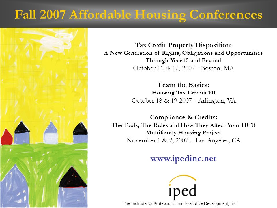 Fall 2007 Affordable Housing Conferences Tax Credit Property Disposition: A New Generation of Rights, Obligations and Opportunities Through Year 15 and Beyond October 11 & 12, 2007 - Boston, MA Learn the Basics: Housing Tax Credits 101 October 18 & 19 2007 - Arlington, VA Compliance & Credits: The Tools, The Rules and How They Affect Your HUD Multifamily Housing Project November 1 & 2, 2007 – Los Angeles, CA www.ipedinc.net The Institute for Professional and Executive Development, Inc.