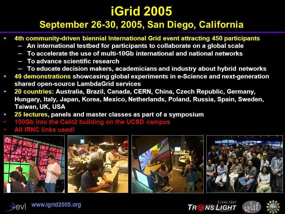 iGrid 2005 September 26-30, 2005, San Diego, California 4th community-driven biennial International Grid event attracting 450 participants –An international testbed for participants to collaborate on a global scale –To accelerate the use of multi-10Gb international and national networks –To advance scientific research –To educate decision makers, academicians and industry about hybrid networks 49 demonstrations showcasing global experiments in e-Science and next-generation shared open-source LambdaGrid services 20 countries: Australia, Brazil, Canada, CERN, China, Czech Republic, Germany, Hungary, Italy, Japan, Korea, Mexico, Netherlands, Poland, Russia, Spain, Sweden, Taiwan, UK, USA 25 lectures, panels and master classes as part of a symposium 100Gb into the Calit2 building on the UCSD campus All IRNC links used.