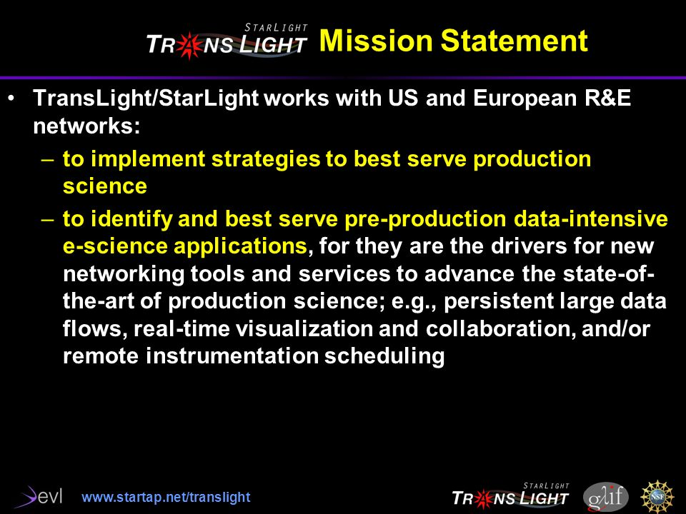 Mission Statement TransLight/StarLight works with US and European R&E networks: –to implement strategies to best serve production science –to identify and best serve pre-production data-intensive e-science applications, for they are the drivers for new networking tools and services to advance the state-of- the-art of production science; e.g., persistent large data flows, real-time visualization and collaboration, and/or remote instrumentation scheduling