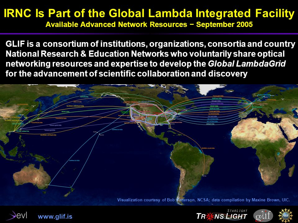 IRNC Is Part of the Global Lambda Integrated Facility Available Advanced Network Resources September 2005 GLIF is a consortium of institutions, organizations, consortia and country National Research & Education Networks who voluntarily share optical networking resources and expertise to develop the Global LambdaGrid for the advancement of scientific collaboration and discovery Visualization courtesy of Bob Patterson, NCSA; data compilation by Maxine Brown, UIC.
