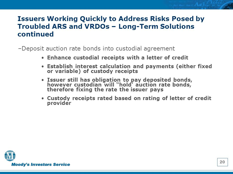 20 Issuers Working Quickly to Address Risks Posed by Troubled ARS and VRDOs – Long-Term Solutions continued –Deposit auction rate bonds into custodial agreement Enhance custodial receipts with a letter of credit Establish interest calculation and payments (either fixed or variable) of custody receipts Issuer still has obligation to pay deposited bonds, however custodian will hold auction rate bonds, therefore fixing the rate the issuer pays Custody receipts rated based on rating of letter of credit provider