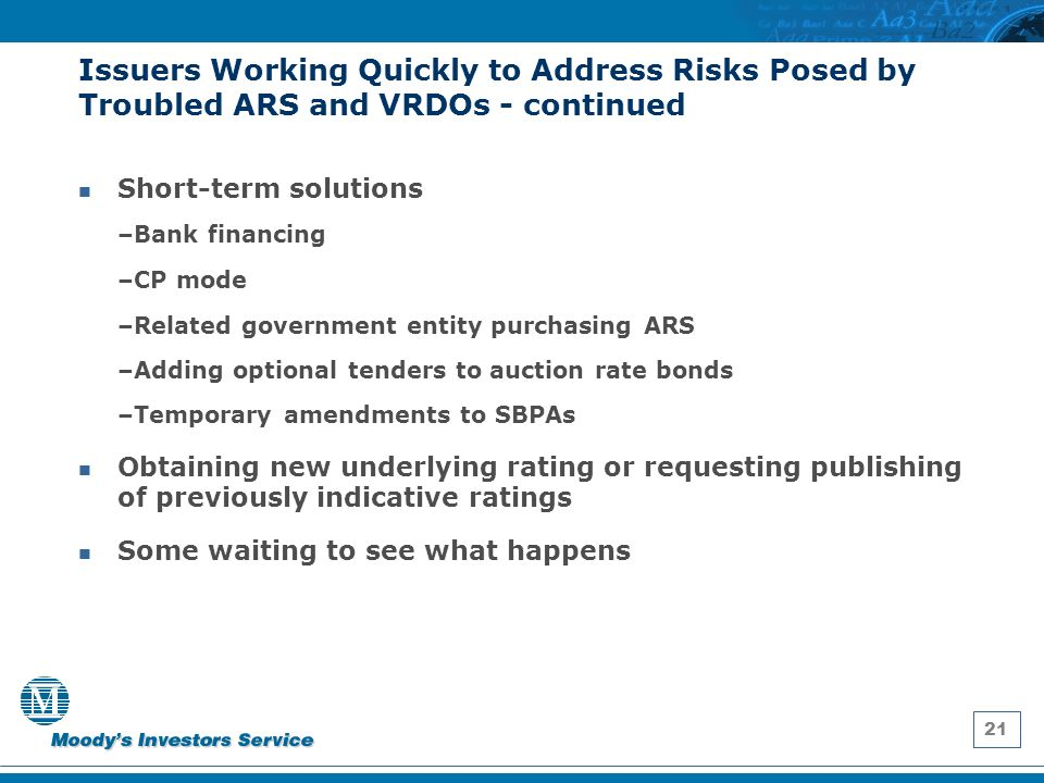 21 Issuers Working Quickly to Address Risks Posed by Troubled ARS and VRDOs - continued Short-term solutions –Bank financing –CP mode –Related government entity purchasing ARS –Adding optional tenders to auction rate bonds –Temporary amendments to SBPAs Obtaining new underlying rating or requesting publishing of previously indicative ratings Some waiting to see what happens