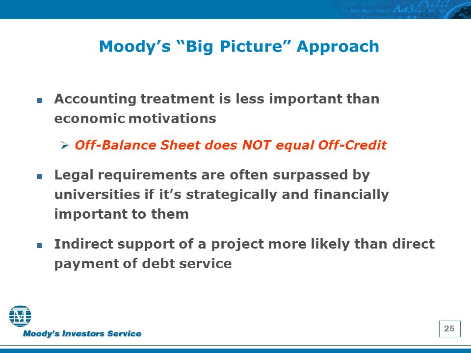 25 Moodys Big Picture Approach Accounting treatment is less important than economic motivations Off-Balance Sheet does NOT equal Off-Credit Legal requirements are often surpassed by universities if its strategically and financially important to them Indirect support of a project more likely than direct payment of debt service
