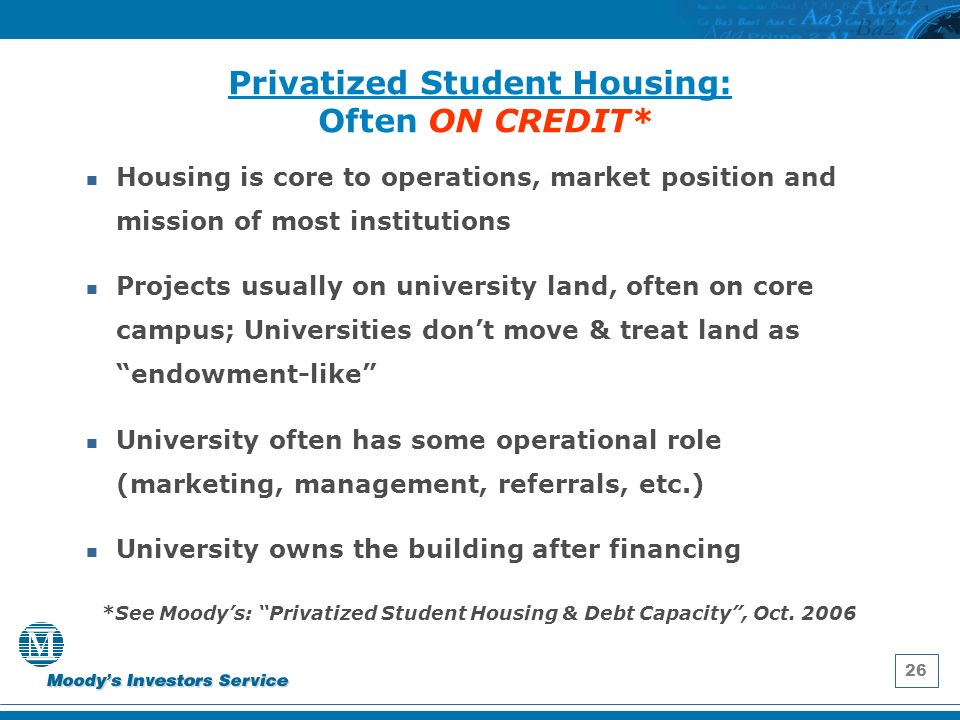 26 Privatized Student Housing: Often ON CREDIT* Housing is core to operations, market position and mission of most institutions Projects usually on university land, often on core campus; Universities dont move & treat land as endowment-like University often has some operational role (marketing, management, referrals, etc.) University owns the building after financing *See Moodys: Privatized Student Housing & Debt Capacity, Oct.