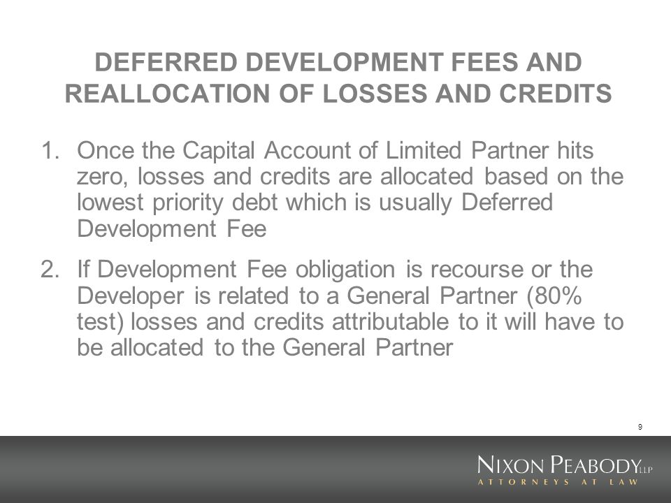9 DEFERRED DEVELOPMENT FEES AND REALLOCATION OF LOSSES AND CREDITS 1.Once the Capital Account of Limited Partner hits zero, losses and credits are all